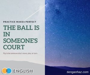 The ball is in someone's court The ball is in your court tienganhaz.com idioms