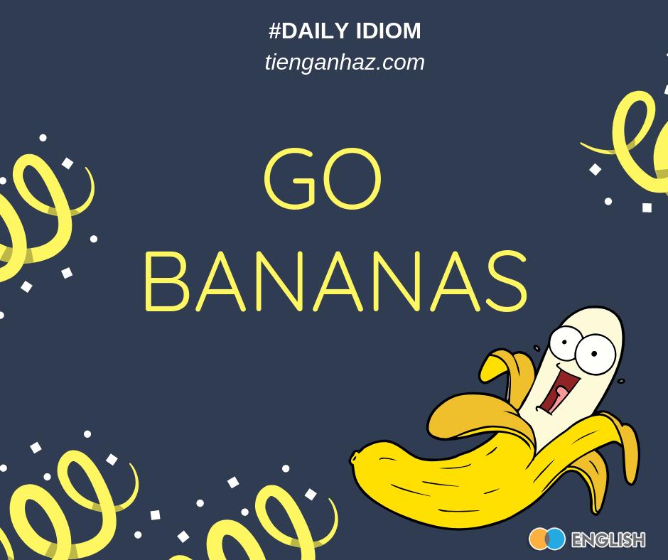Go bananas Going bananas tienganhaz.com idioms